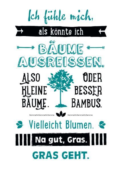 Postkarte SprücheIch fühle mich als könnte ich Bäume ausreißen. Also kleine Bäume. Vielleicht Bambus. Oder Blumen. Na gut, Gras. Gras geht.